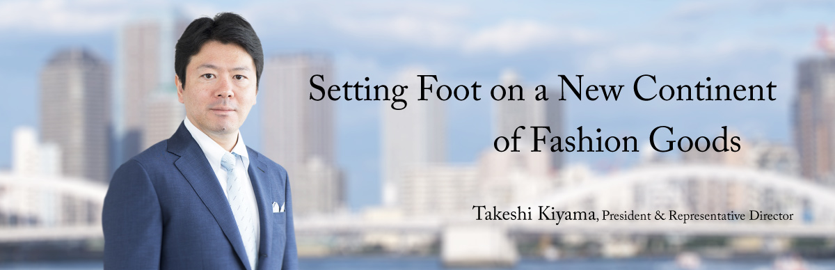 Setting Foot on a New Continent of Fashion Goods	Takeshi Kiyama, President & Representative Director